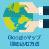 Googleマップをホームページやブログに埋め込むカンタンな方法