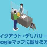 Googleマップの「テイクアウト」「デリバリー」に飲食店を載せる方法