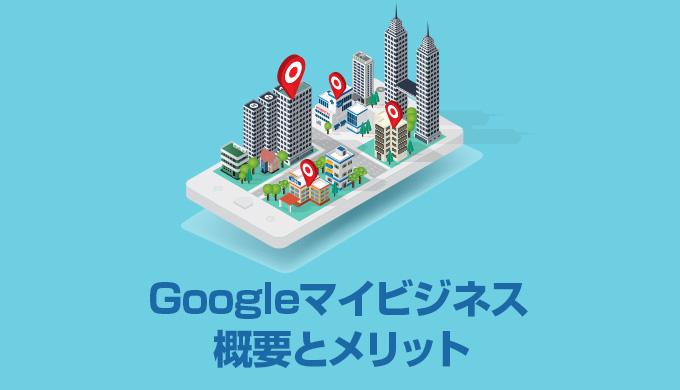 Googleマイビジネスの概要とメリットとは?